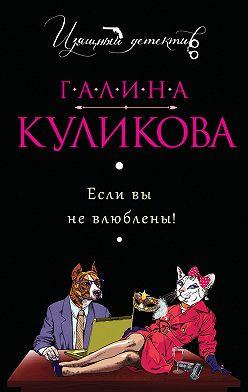 Галина Куликова - Если вы не влюблены!