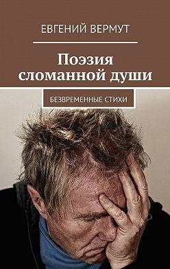Евгений Вермут - Поэзия сломаннойдуши. Безвременные стихи