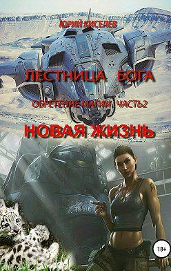 Юрий Киселев - Лестница Бога. Обретение магии. Часть 2. Новая жизнь