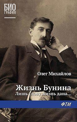 Олег Михайлов - Жизнь Бунина. Лишь слову жизнь дана…