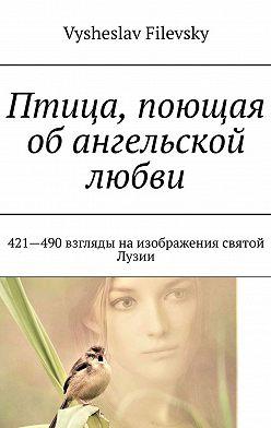 Vysheslav Filevsky - Птица, поющая обангельской любви. 421-490 взгляды на изображения святой Лузии