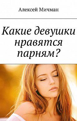 Алексей Мичман - Какие девушки нравятся парням?