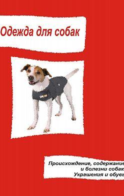 Неустановленный автор - Одежда для собак. Происхождение, содержание и болезни собак. Украшения и обувь