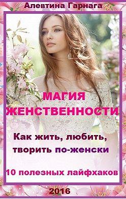 Алевтина Гарнага - Магия женственности. Как жить, любить, творить по-женски. 10 полезных лайфхаков.