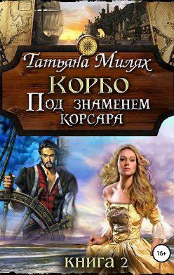 Татьяна Милях - Корбо. Под знаменем корсара. Книга 2