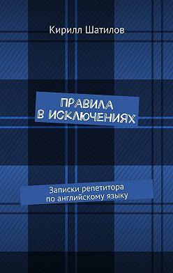 Кирилл Шатилов - Правила висключениях. Записки репетитора поанглийскому языку