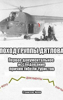 Станислав Ивлев - Поход группы Дятлова. Первое документальное исследование причин гибели туристов