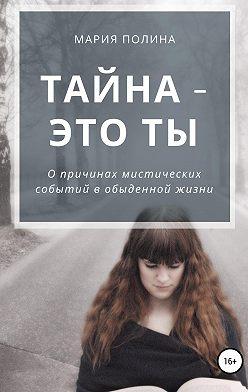 Мария Полина - Тайна – это ты. О причинах мистических событий в обыденной жизни