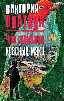 Виктория Платова - Что скрывают красные маки