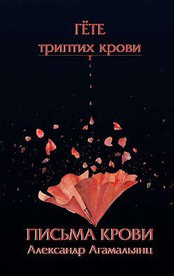Александр Агамальянц - Письма крови. Гёте. Триптих крови
