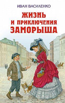 Иван Василенко - Жизнь и приключения Заморыша