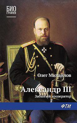 Олег Михайлов - Александр III: Забытый император