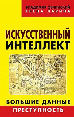 Владимир Овчинский - Искусственный интеллект. Большие данные. Преступность