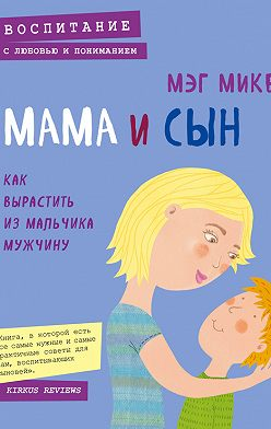 Мэг Микер - Мама и сын. Как вырастить из мальчика мужчину