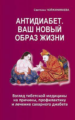 Светлана Чойжинимаева - Антидиабет. Ваш новый образ жизни