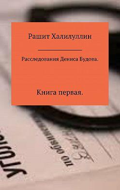 Рашит Халилуллин - Расследования Дениса Будова. Книга первая