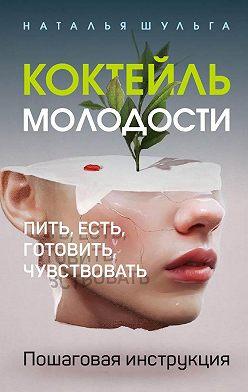 Наталья Шульга - Коктейль молодости. Пить, есть, готовить, чувствовать. Пошаговая инструкция