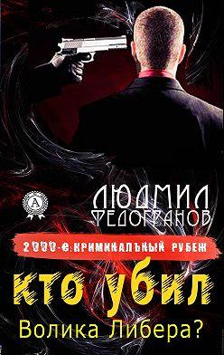 Людмил Федогранов - Кто убил Волика Либера?