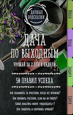 Мария Колпакова - Дача по выходным. Урожай за 2 дня. 50 правил успеха