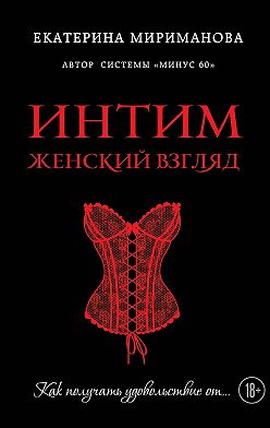 Екатерина Мириманова - Интим. Женский взгляд. Как получать удовольствие от…