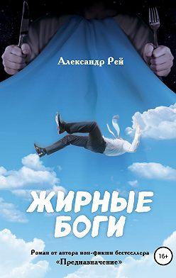 Александр Рей - Жирные Боги