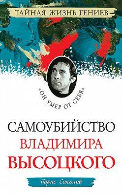 Борис Соколов - Самоубийство Владимира Высоцкого. «Он умер от себя»