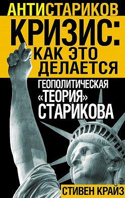 Стивен Крайз - «Кризис: Как это делается». Геополитическая «теория» Старикова