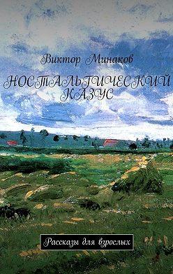 Виктор Минаков - Ностальгический казус. Рассказы для взрослых