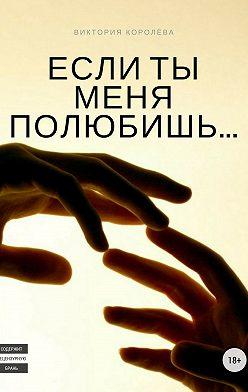 Виктория Королёва - Если ты меня полюбишь. Книга 1