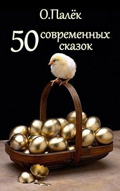Олег Палёк - 50 современных сказок