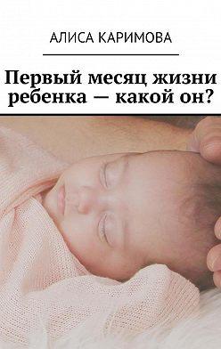 Алиса Каримова - Первый месяц жизни ребенка – какой он?