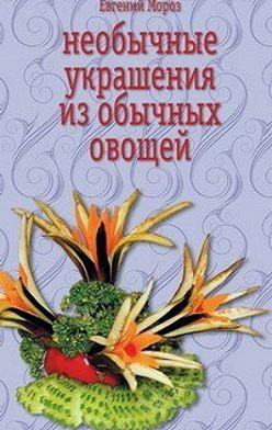 Евгений Мороз - Необычные украшения из обычных овощей
