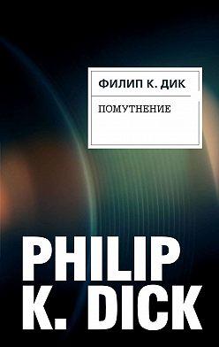 Филип Дик - Помутнение