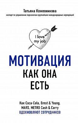Татьяна Кожевникова - Мотивация как она есть. Как Coca-Cola, Ernst & Young, MARS, METRO Cash & Carry вдохновляют сотрудников