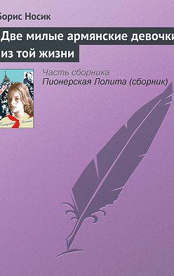 Борис Носик - Две милые армянские девочки из той жизни