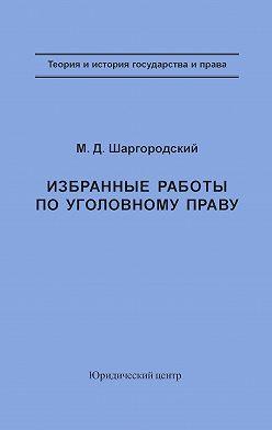 Михаил Шаргородский - Избранные работы по уголовному праву