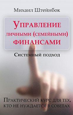 Михаил Штейнбок - Управление личными (семейными) финансами. Системный подход. Практический курс для тех, кто ненуждается всоветах