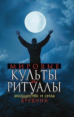 Unidentified author - Мировые культы и ритуалы. Могущество и сила древних