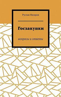 Руслан Назаров - Госзакупки. Вопросы иответы