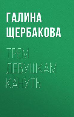 Галина Щербакова - Трем девушкам кануть