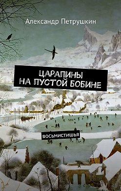 Александр Петрушкин - Царапины напустой бобине. Восьмистишья