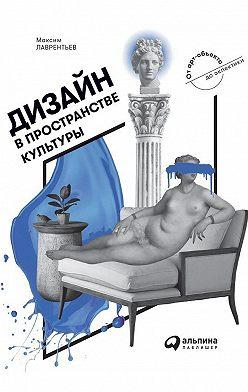 Максим Лаврентьев - Дизайн в пространстве культуры. От арт-объекта до эклектики
