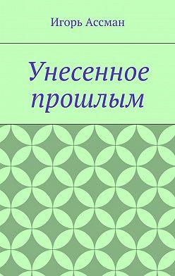 Игорь Ассман - Унесенное прошлым