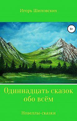 Игорь Шиповских - Одиннадцать сказок обо всём