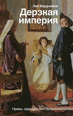Лев Бердников - Дерзкая империя. Нравы, одежда и быт Петровской эпохи