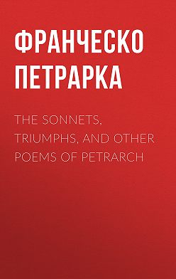 Франческо Петрарка - The Sonnets, Triumphs, and Other Poems of Petrarch