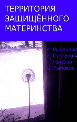 Елена Рыбакова - Территория защищённого материнства