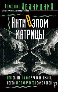 Александр Иваницкий - АнтиВзлом Матрицы. Как выйти на тот уровень жизни, когда все получается само собой