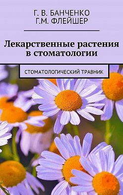 Григорий Флейшер - Лекарственные растения встоматологии. Стоматологический травник