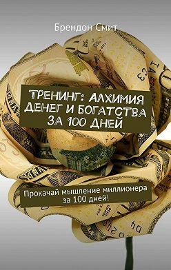 Брендон Смит - Тренинг: Алхимия денег и богатства за 100 дней. Прокачай мышление миллионера за100дней!